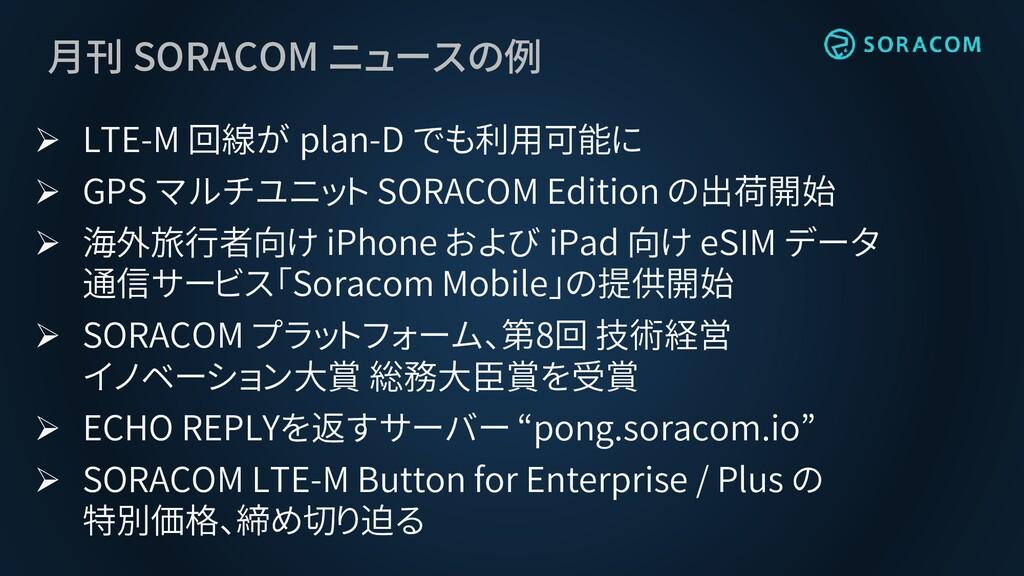 月刊 SORACOM ニュースの例 ➢ LTE-M 回線が plan-D でも利用可能に ➢ ...