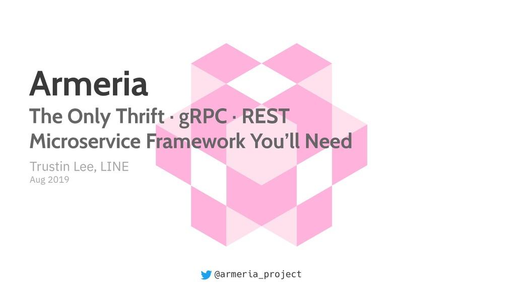 @armeria_project Trustin Lee, LINE Aug 2019 Arm...