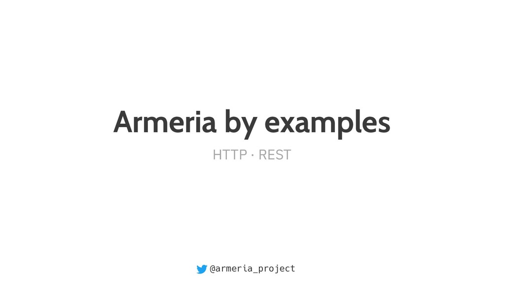 @armeria_project Armeria by examples HTTP · REST