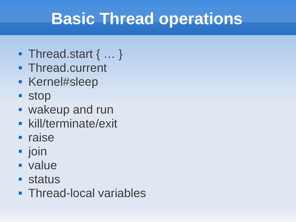 Basic Thread operations  Thread.start { … }  ...