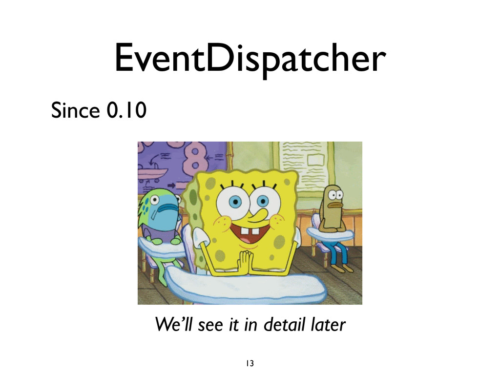EventDispatcher Since 0.10 We'll see it in deta...