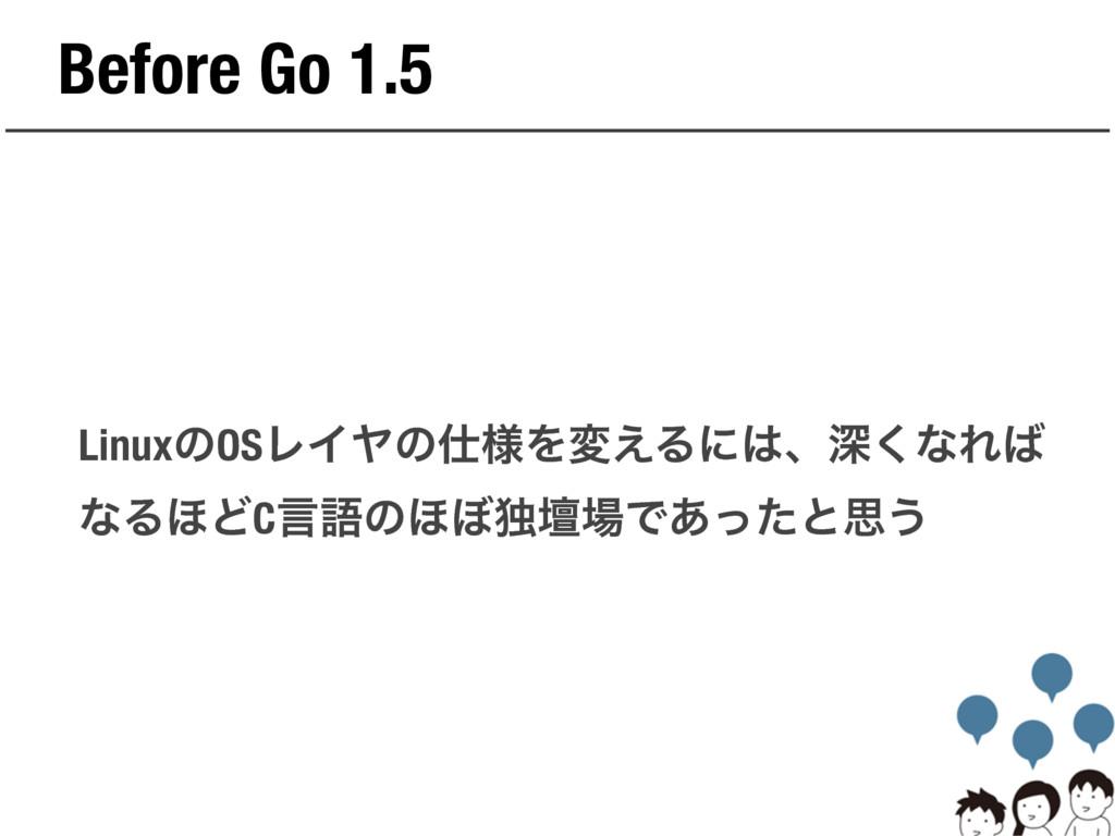 Before Go 1.5 LinuxͷOSϨΠϠͷ༷Λม͑Δʹɺਂ͘ͳΕ ͳΔ΄ͲCݴ...
