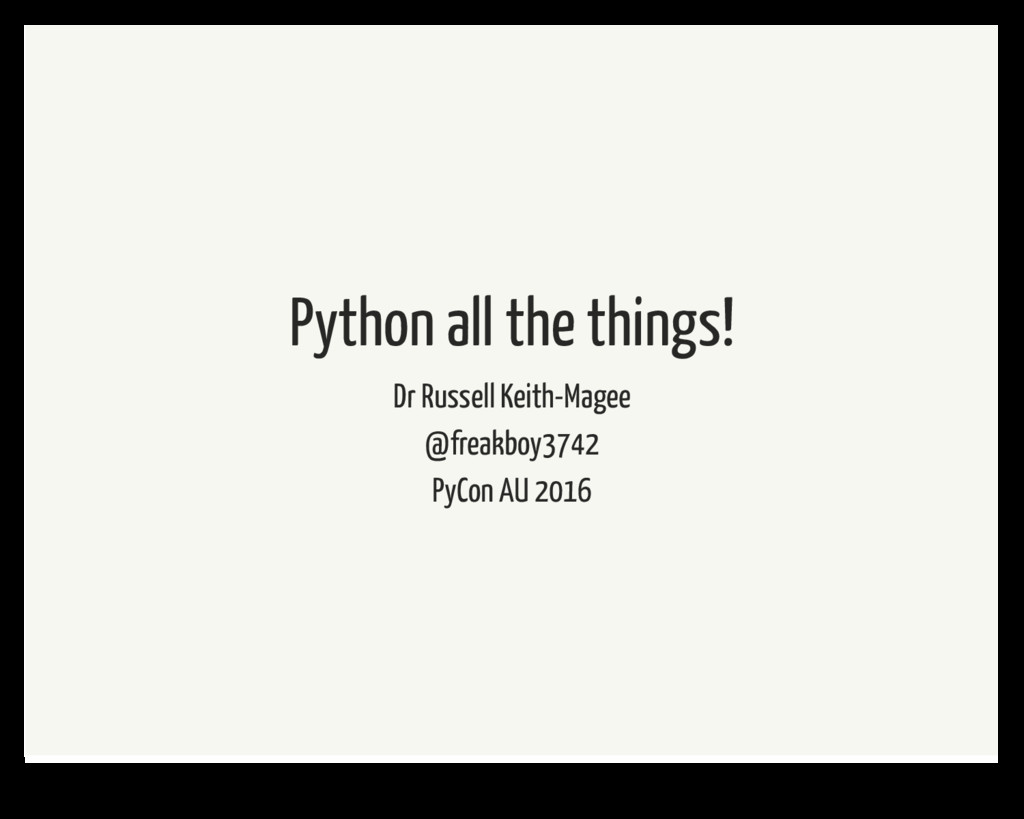 Python all the things! Dr Russell Keith-Magee @...