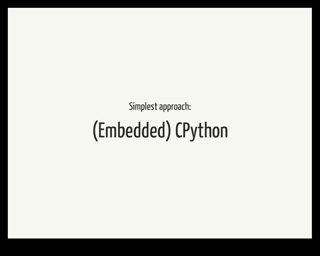 Simplest approach: (Embedded) CPython