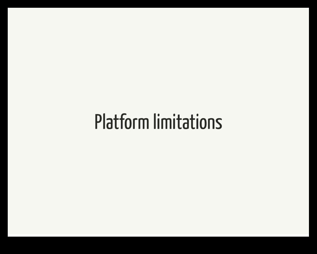 Platform limitations