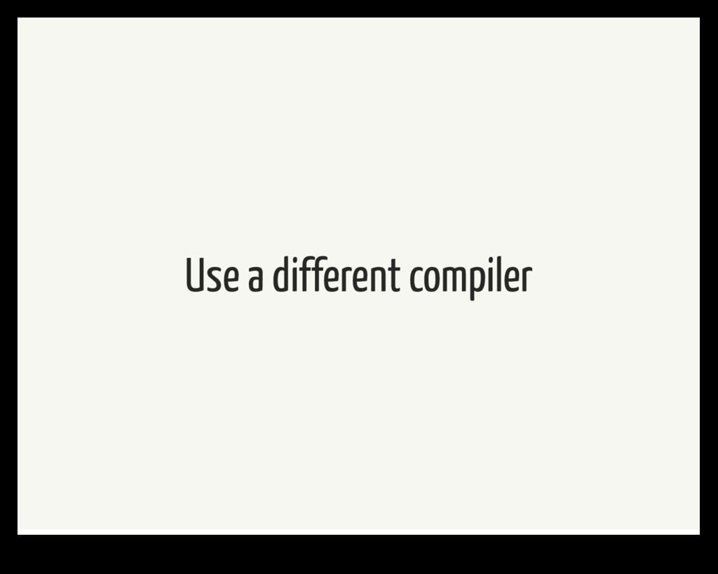 Use a different compiler
