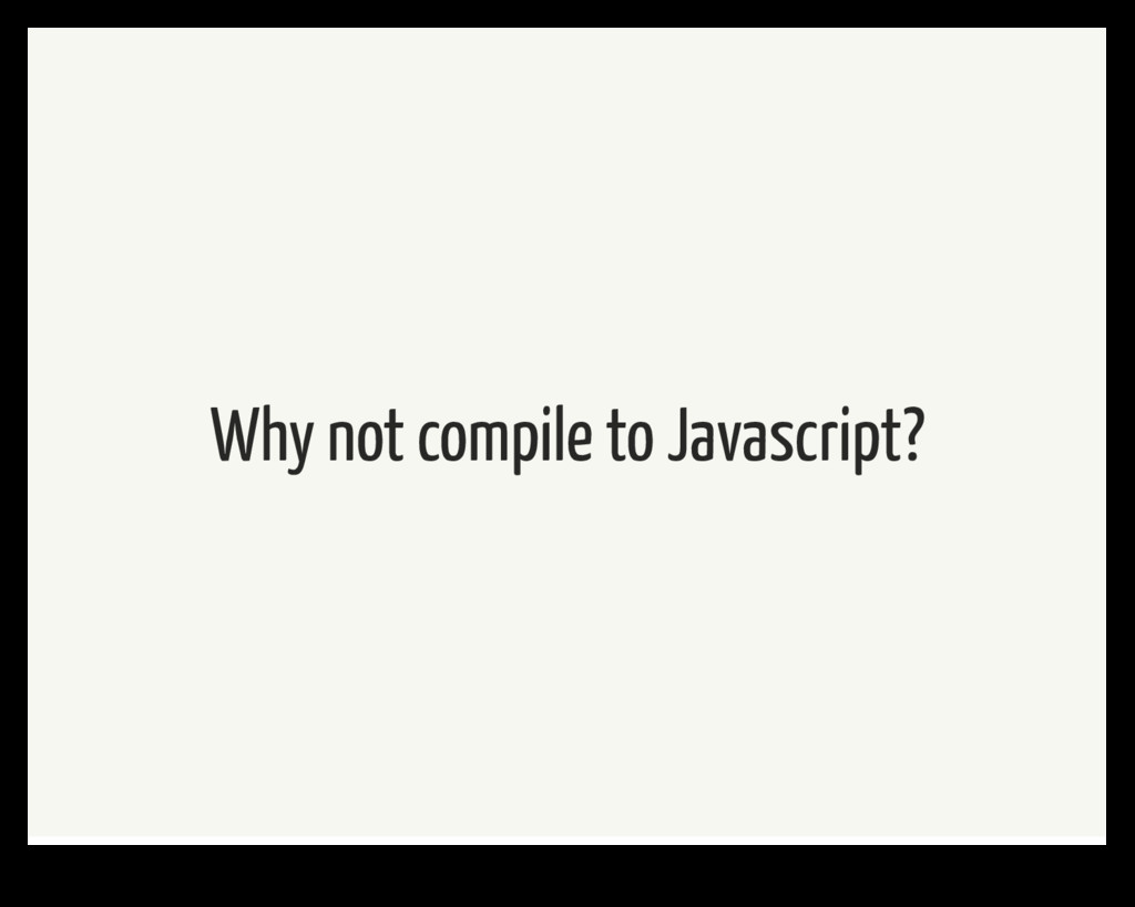 Why not compile to Javascript?