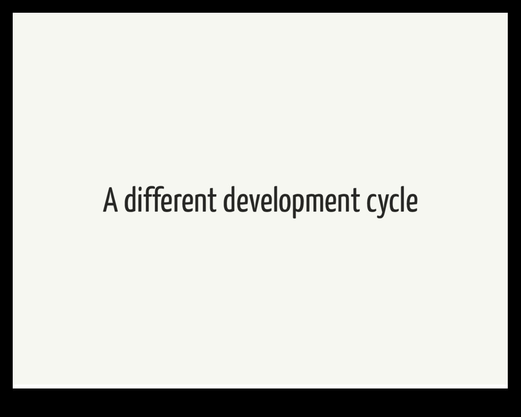 A different development cycle