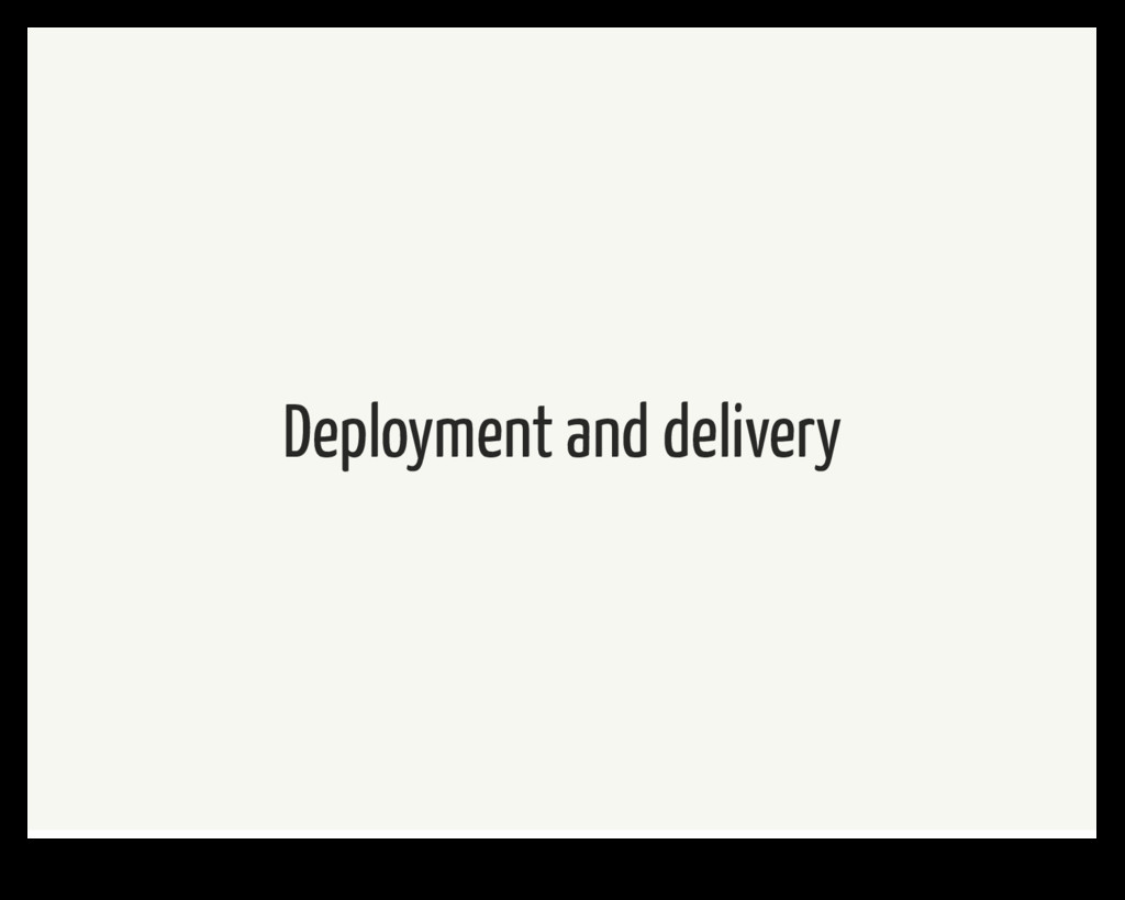 Deployment and delivery