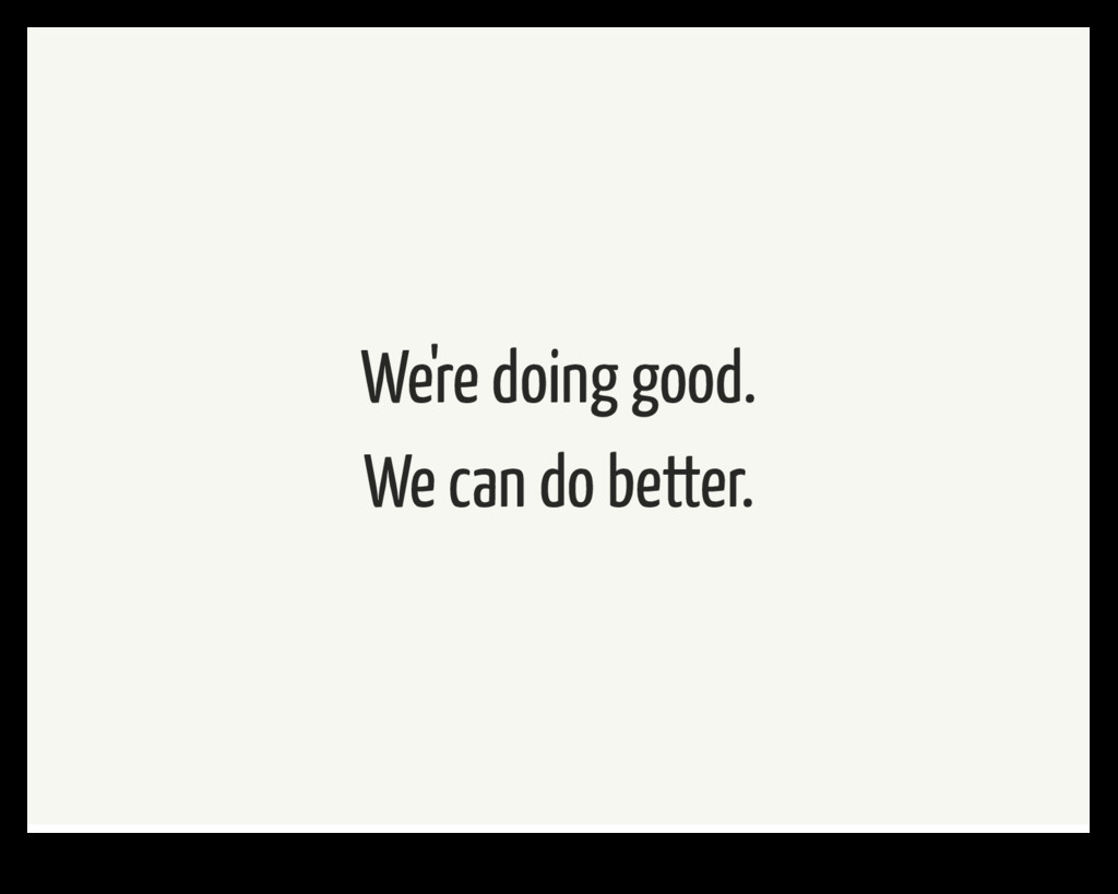 We're doing good. We can do better.