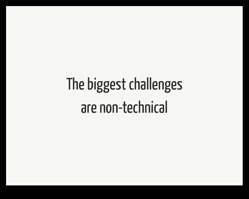 The biggest challenges are non-technical