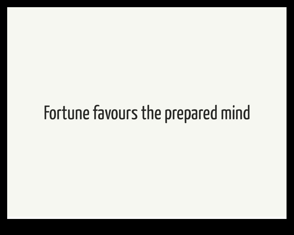Fortune favours the prepared mind