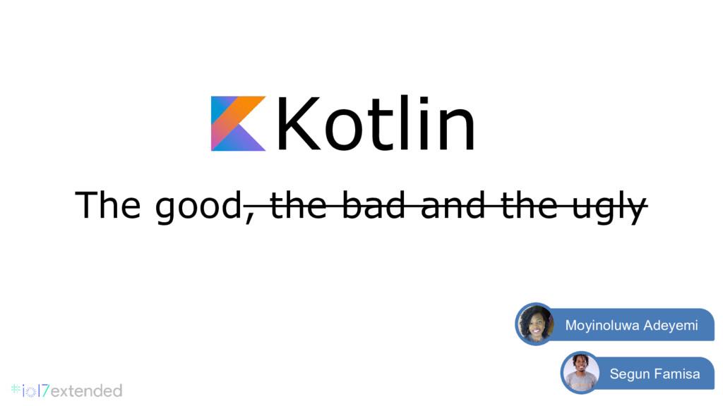 Kotlin The good, the bad and the ugly Segun Fam...