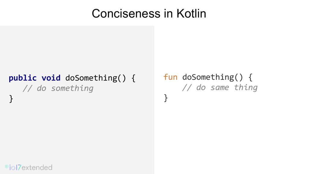 fun doSomething() { // do same thing } Concisen...