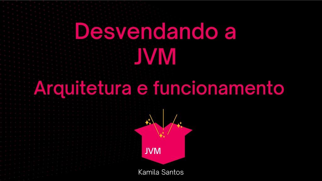Desvendando a JVM Kamila Santos Arquitetura e f...