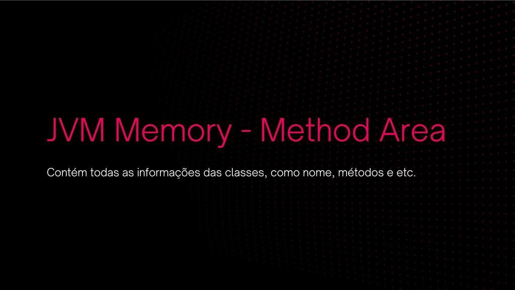JVM Memory - Method Area Contém todas as inform...