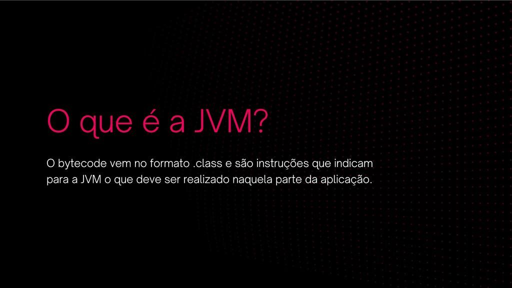 O que é a JVM? O bytecode vem no formato .class...