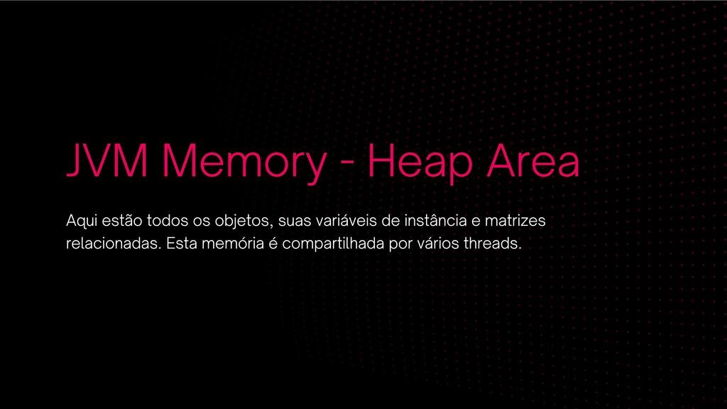 JVM Memory - Heap Area Aqui estão todos os obje...