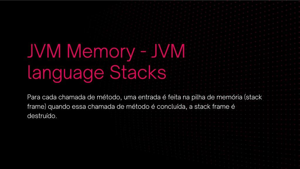 JVM Memory - JVM language Stacks Para cada cham...