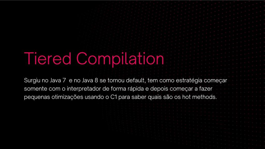 Tiered Compilation Surgiu no Java 7 e no Java 8...
