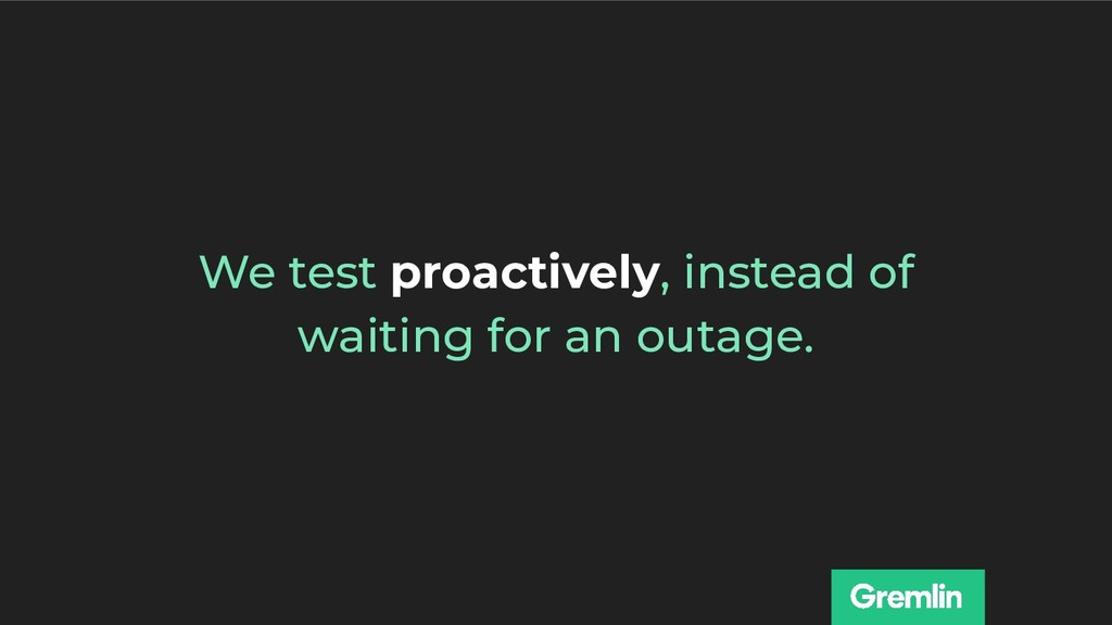We test proactively, instead of waiting for an ...