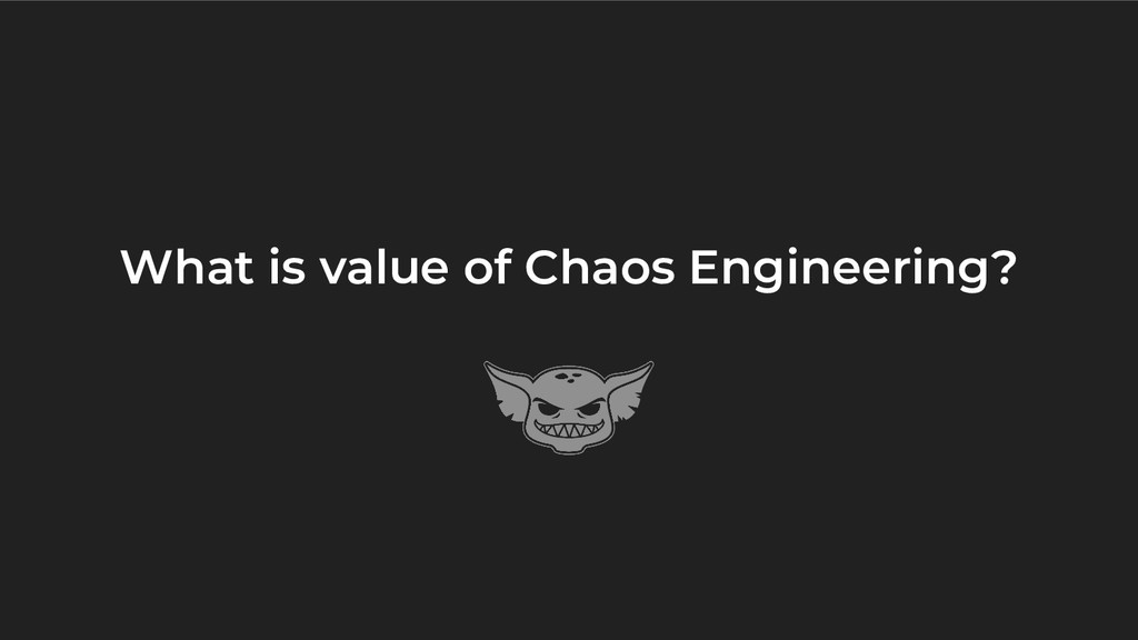 What is value of Chaos Engineering?