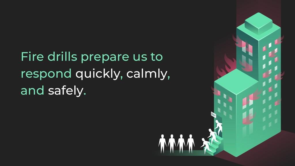 Fire drills prepare us to respond quickly, calm...