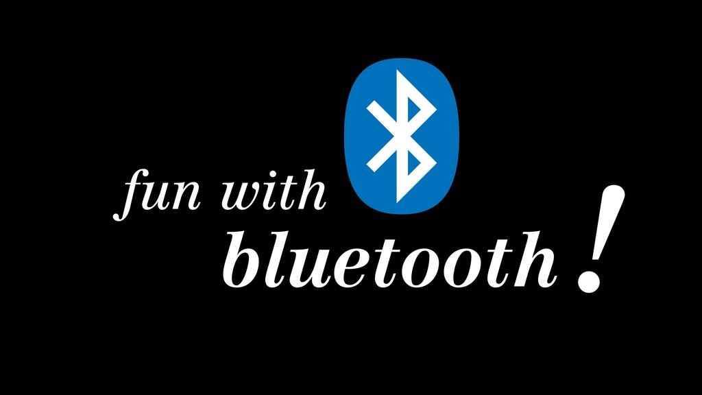 fun with bluetooth !