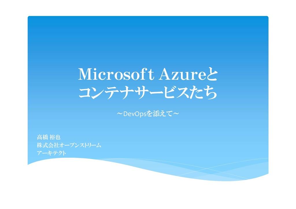 Microsoft Azureと コンテナサービスたち ~DevOpsを添えて~ 高橋 裕也 ...