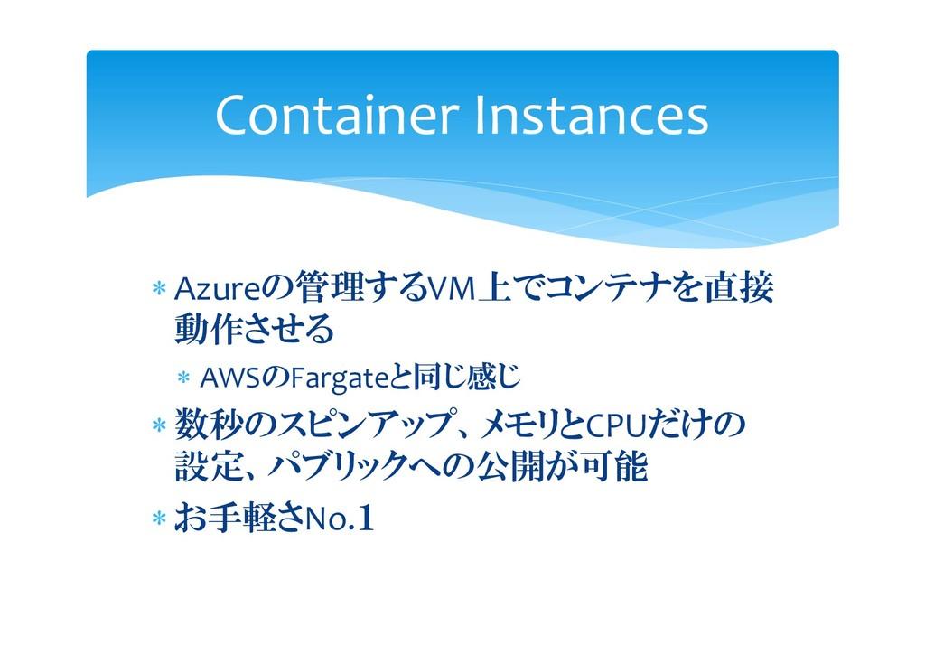  Azureの管理するVM上でコンテナを直接 動作させる  AWSのFargateと同じ感...