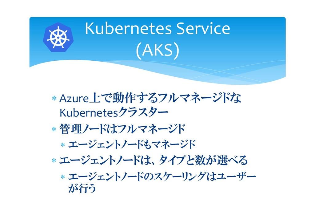  Azure上で動作するフルマネージドな Kubernetesクラスター  管理ノードはフ...