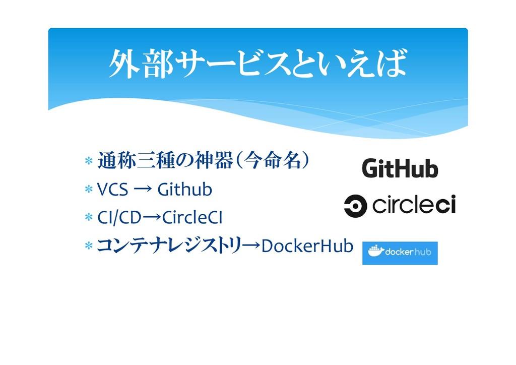  通称三種の神器(今命名)  VCS → Github  CI/CD→CircleCI ...