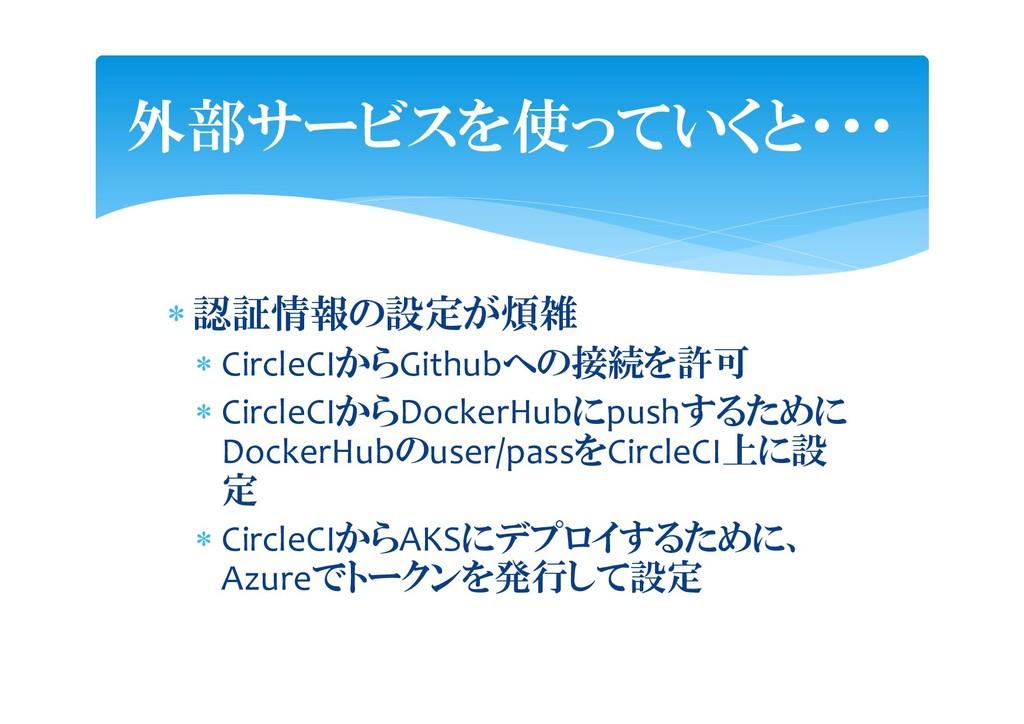  認証情報の設定が煩雑  CircleCIからGithubへの接続を許可  Circle...