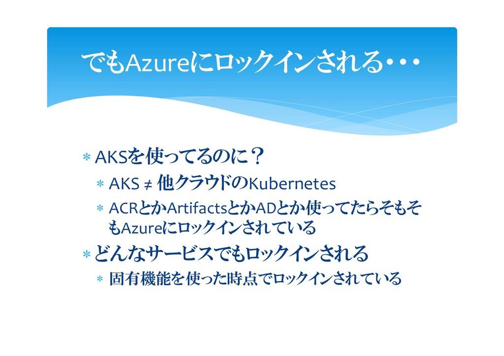  AKSを使ってるのに?  AKS ≠ 他クラウドのKubernetes  ACRとかA...