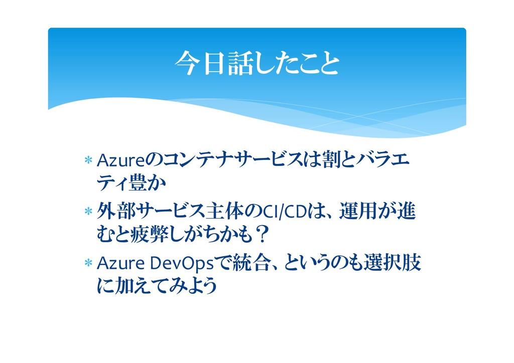  Azureのコンテナサービスは割とバラエ ティ豊か  外部サービス主体のCI/CDは、運...
