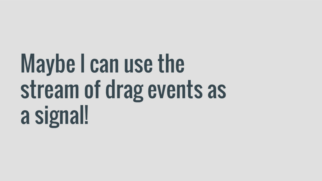 Maybe I can use the stream of drag events as a ...