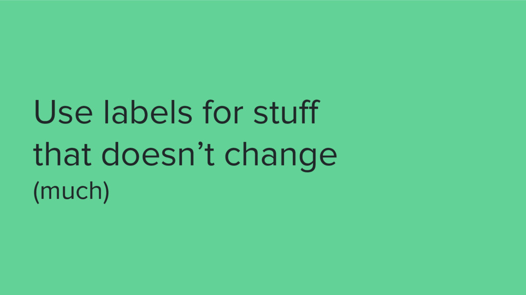 Use labels for stuff that doesn't change (much)