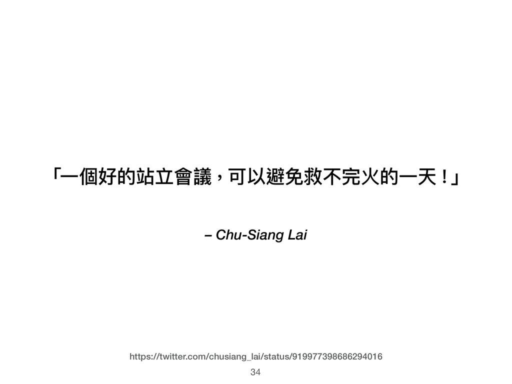 – Chu-Siang Lai 「⼀一個好的站立會議,可以避免救不完火的⼀一天!」 34 ht...