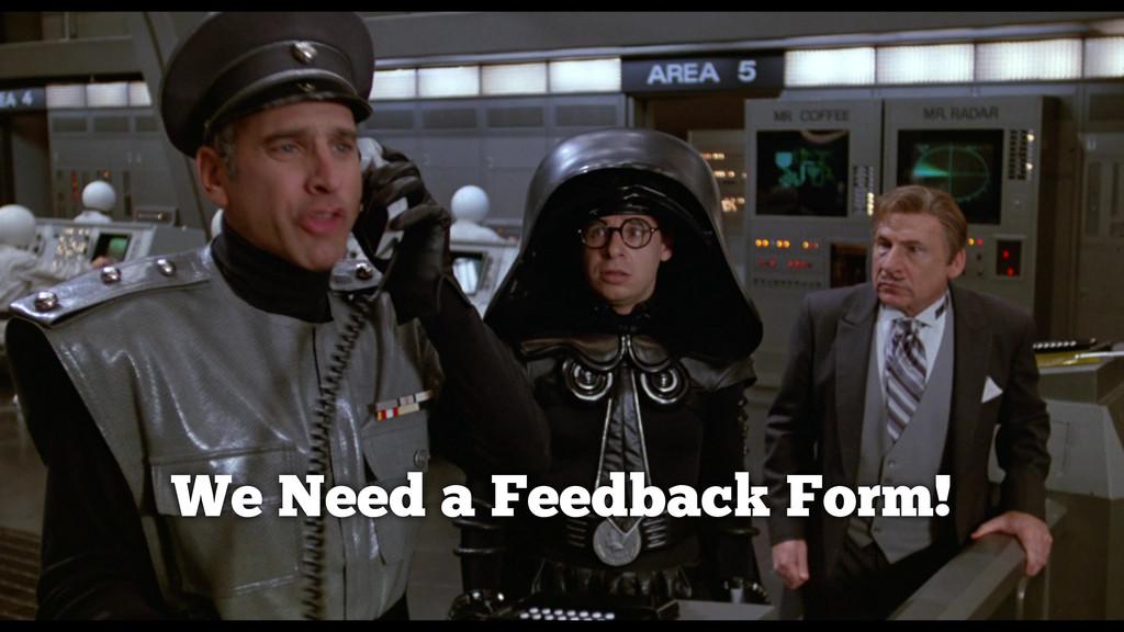 We Need a Feedback Form!