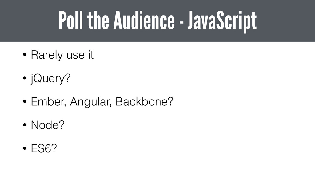 • Rarely use it • jQuery? • Ember, Angular, Bac...