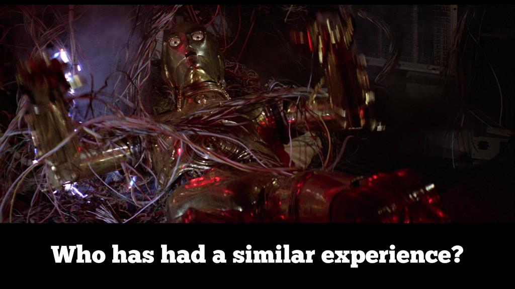 Who has had a similar experience?