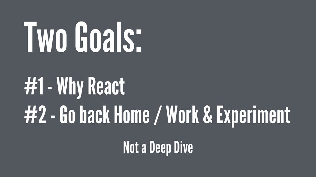 Two Goals: #1 - Why React #2 - Go back Home / W...