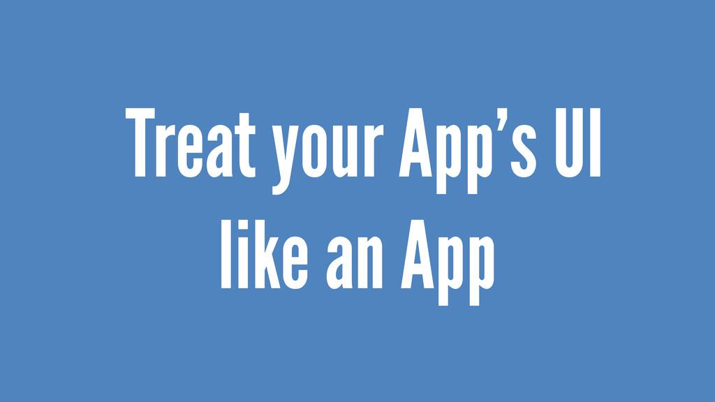 Treat your App's UI like an App