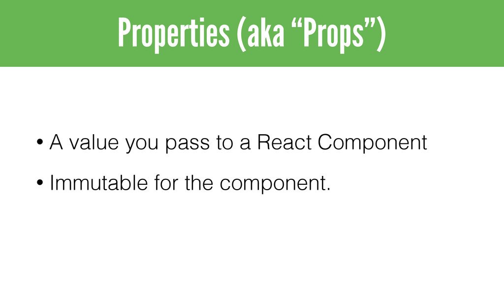 • A value you pass to a React Component • Immut...