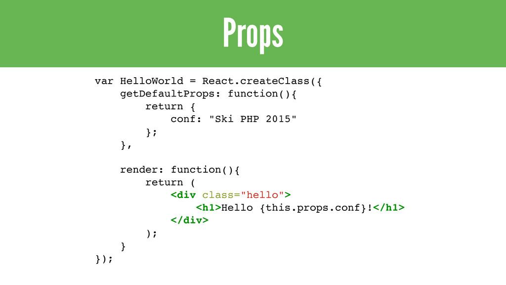 Props var HelloWorld = React.createClass({ getD...