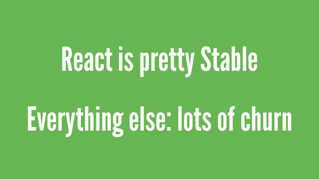 React is pretty Stable Everything else: lots of...