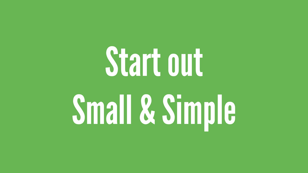 Start out Small & Simple