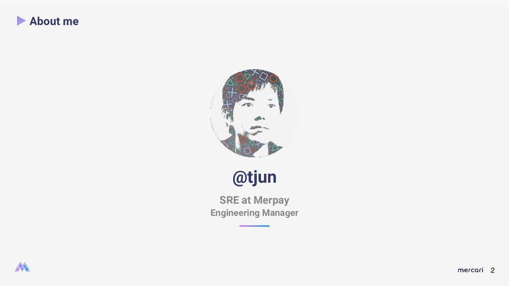 2 About me @tjun SRE at Merpay Engineering Mana...