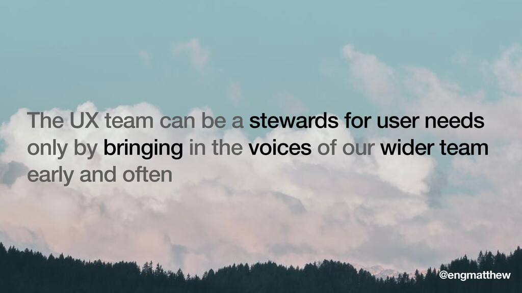 The UX team can be a stewards for user needs on...