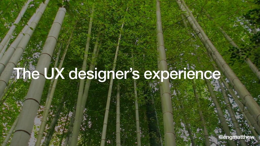 The UX designer's experience @engmatthew